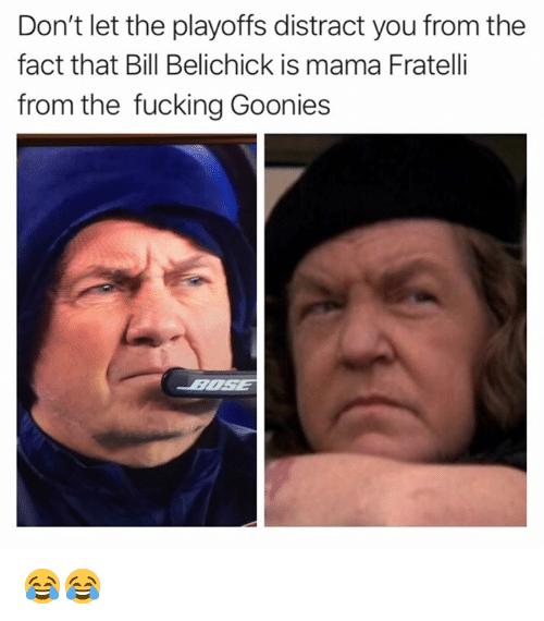 Bill Belichick, Fucking, and Memes: Don't let the playoffs distract you from the  fact that Bill Belichick is mama Fratelli  from the fucking Goonies 😂😂