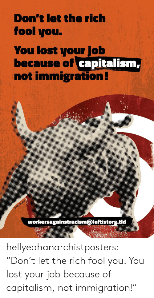 """Immigration: Don't let the rich  fool you.  You lost your job  because of capitalism,  not immigration!  2o18 orbicN  workersagainstracism@leftistorg.tid hellyeahanarchistposters:  """"Don't let the rich fool you. You lost your job because of capitalism, not immigration!"""""""