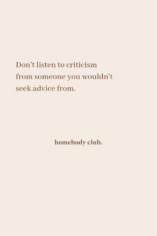 Seek: Don't listen to criticism  from someone you wouldn't  seek advice from.  homebody club.