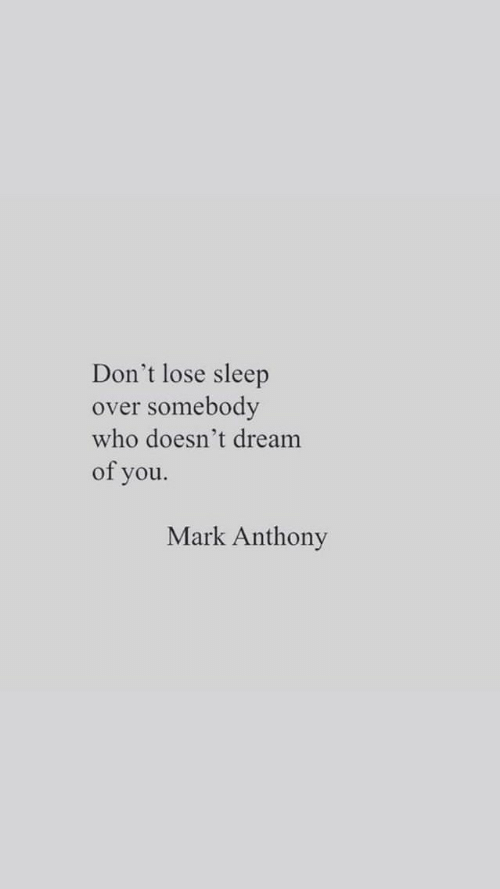 Sleep, Who, and Dream: Don't lose sleep  somebody  over  who doesn't dream  of you.  Mark Anthony