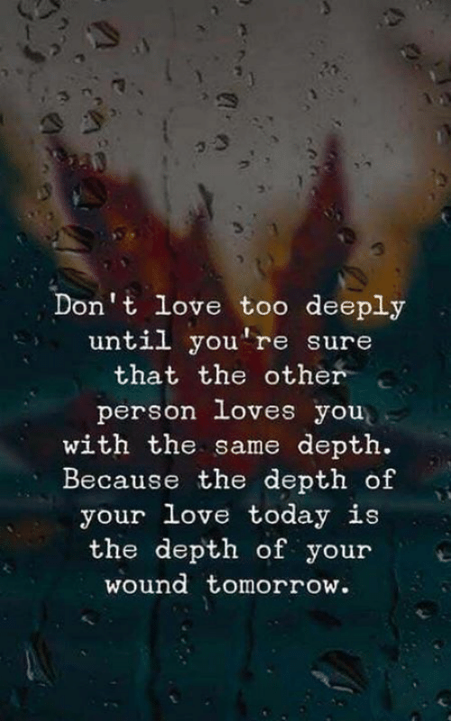depth: Don't love too deeply  until you're sure  that the other  person loves you  with the same depth.  Because the depth of  your love today is  the depth of youre  wound tomorrow.