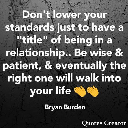 """Life, Memes, and Patient: Don't lower your  standards just to have a  """"title"""" of being in a  relationship., Be wise &  patient, & eventually the  right one will walk into  your life  Brvan Burden  Ouotes Creator"""