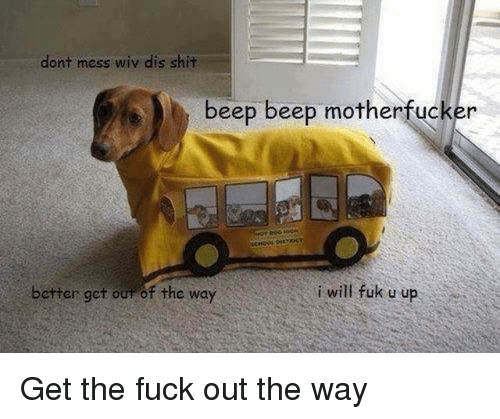 Get The Fuck Out: dont mess wiv dis shit  beep beep motherfucker  better get our of the way  i will fuk u up Get the fuck out the way