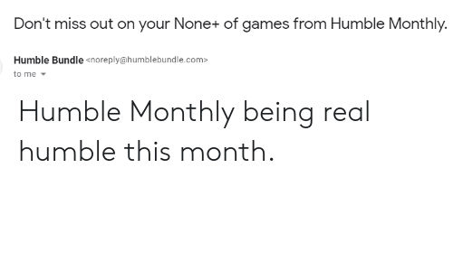 Games, Humble, and Com: Don't miss out on your None+ of games from Humble Monthly.  Humble Bundle <noreply@humblebundle.com>  to me Humble Monthly being real humble this month.