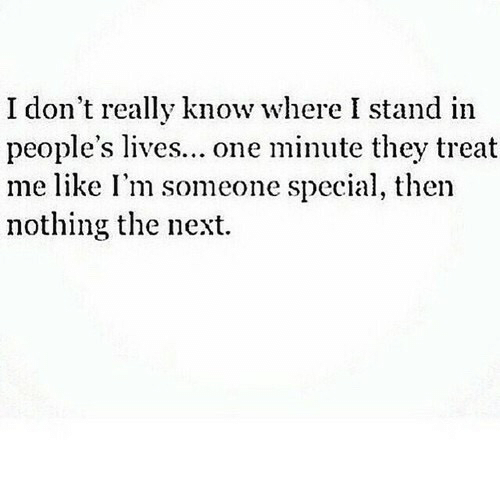 Next, One, and They: don't really know where I stand in  people's lives... one minute they treat  me like I'm someone special, then  nothing the next.