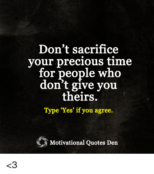 """Memes, Precious, and Quotes: Don't sacrifice  your precious time  for people who  don't give you  theirs.  Type """"Yes"""" if you agree.  Motivational Quotes Den <3"""