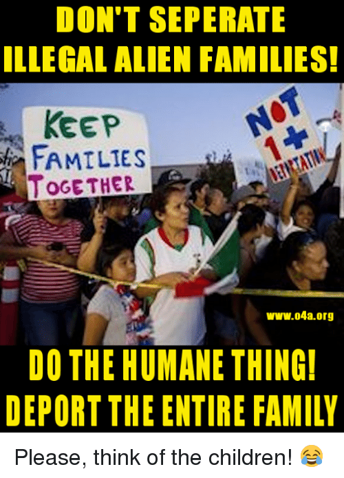 Illegal Alien: DON'T SEPERATE  ILLEGAL ALIEN FAMILIES!  KEEP  FAMILIES  OGE THER  ww.04a.org  DO THE HUMANE THING  DEPORT THE ENTIRE FAMILY Please, think of the children! 😂