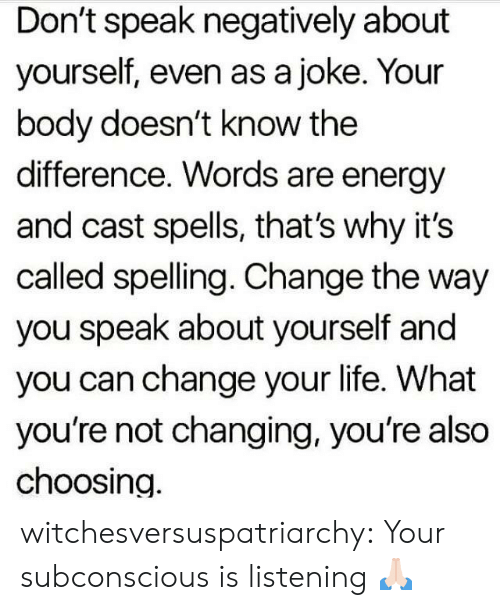 cast: Don't speak negatively about  yourself, even as a joke. Your  body doesn't know the  difference. Words are energy  and cast spells, that's why it's  called spelling. Change the way  you speak about yourself and  you can change your life. What  you're not changing, you're also  choosing. witchesversuspatriarchy:  Your subconscious is listening 🙏🏻