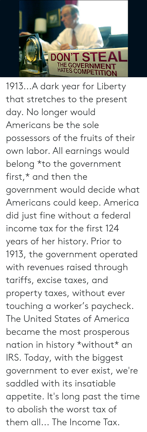 states of america: DON'T STEAL  THE GOVERNMENT  HATES COMPETITION 1913...A dark year for Liberty that stretches to the present day.  No longer would Americans be the sole possessors of the fruits of their own labor. All earnings would belong *to the government first,* and then the government would decide what Americans could keep.  America did just fine without a federal income tax for the first 124 years of her history. Prior to 1913, the government operated with revenues raised through tariffs, excise taxes, and property taxes, without ever touching a worker's paycheck.  The United States of America became the most prosperous nation in history *without* an IRS.  Today, with the biggest government to ever exist, we're saddled with its insatiable appetite.  It's long past the time to abolish the worst tax of them all...  The Income Tax.