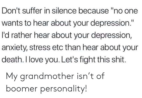 """Love, Shit, and I Love You: Don't suffer in silence because """"no one  wants to hear about your depression.""""  I'd rather hear about your depression,  anxiety, stress etc than hear about your  death. I love you. Let's fight this shit. My grandmother isn't of boomer personality!"""