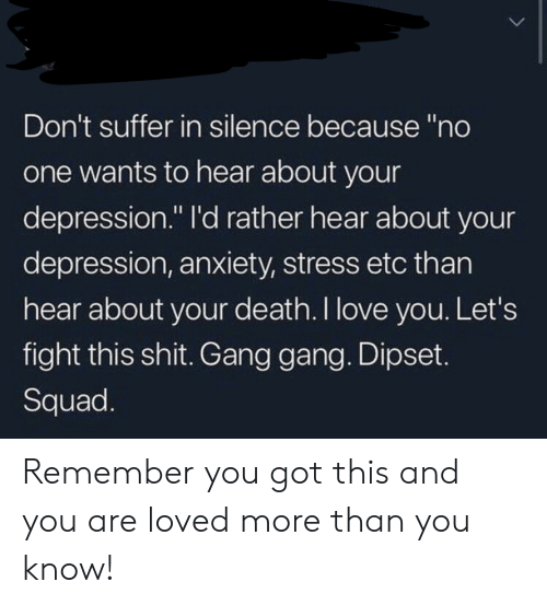 "Depression Anxiety: Don't suffer in silence because ""no  one wants to hear about your  depression."" l'd rather hear about your  depression, anxiety, stress etc than  hear about your death.I love you. Let's  fight this shit. Gang gang. Dipset.  Squad. Remember you got this and you are loved more than you know!"
