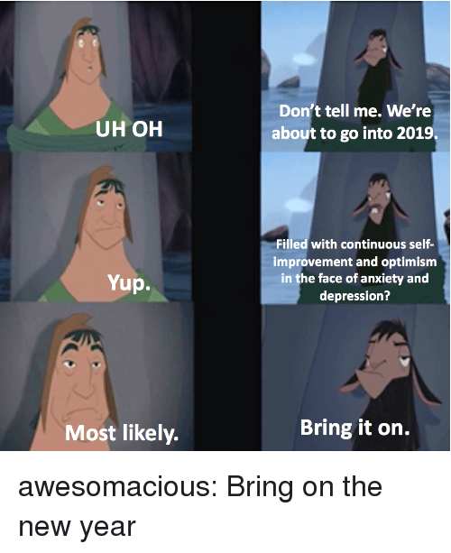 New Year's, Tumblr, and Anxiety: Don't tell me. We're  about to go into 2019  UH OH  Filled with continuous self-  improvement and optimism  in the face of anxiety and  depression?  Yup.  Most likely.  Bring it on. awesomacious:  Bring on the new year