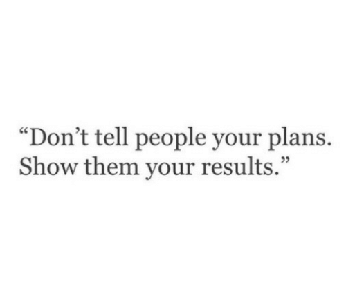 """Your Plans: """"Don't tell people your plans.  Show them your results.""""  05"""