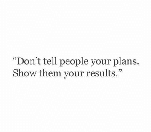 """Your Plans: """"Don't tell people your plans  Show them your results."""""""