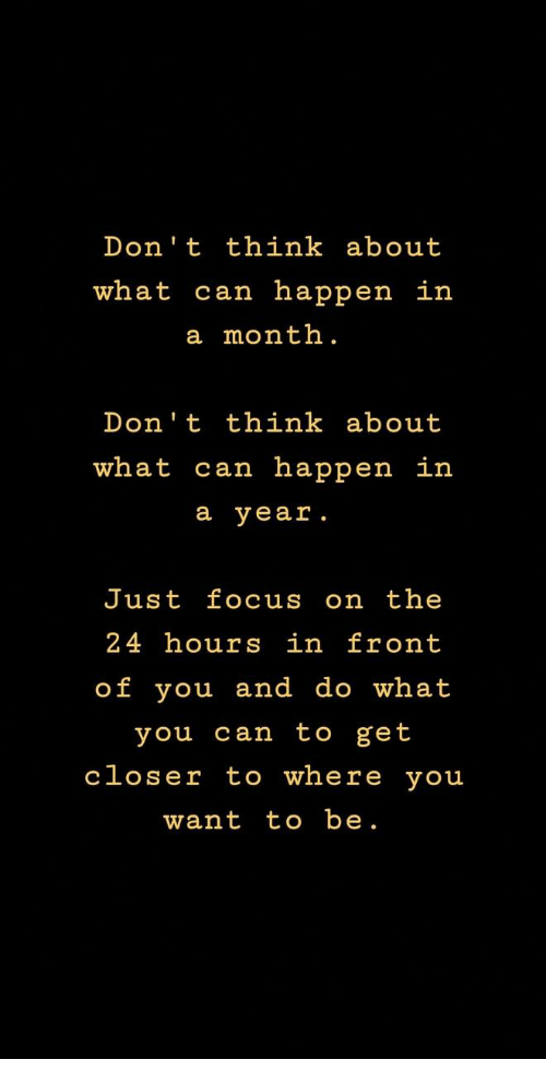 Focus, Can, and Closer: Don't think about  what can happen in  a month.  Don't think about  what can happen in  a year  Just focus on the  24 hours in front  of you and do what  you can to get  closer to where you  want to be.
