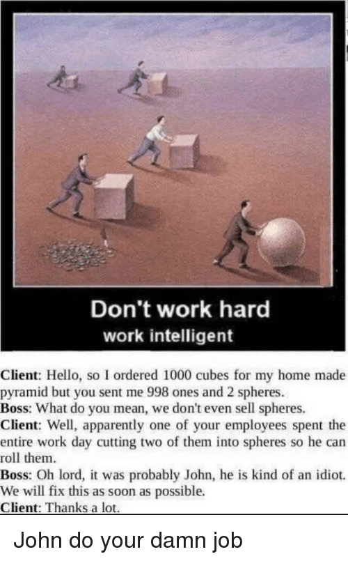 Apparently, Hello, and Soon...: Don't work hard  work intelligent  Client: Hello, so I ordered 1000 cubes for my home made  pyramid but you sent me 998 ones and 2 spheres  Boss: What do you mean, we don't even sell spheres.  Client: Well, apparently one of your employees spent the  entire work day cutting two of them into spheres so he can  roll them  Boss: Oh lord, it was probably John, he is kind of an idiot.  We will fix this as soon as possible.  Client: Thanks a lot John do your damn job