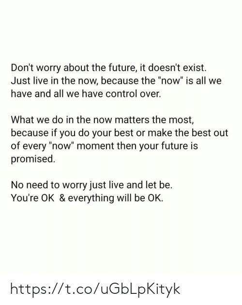 "Future, Memes, and Control: Don't worry about the future, it doesn't exist  Just live in the now, because the ""now"" is all we  have and all we have control over.  What we do in the now matters the most,  because if you do your best or make the best out  of every ""now"" moment then your future is  promised.  No need to worry just live and let be.  You're OK & everything will be OK. https://t.co/uGbLpKityk"