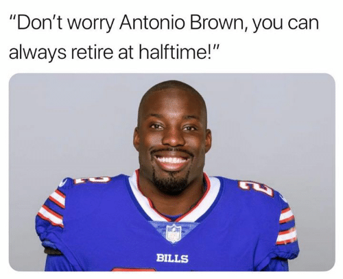 "Nfl, Antonio Brown, and Bills: ""Don't worry Antonio Brown, you can  always retire at halftime!""  BILLS"