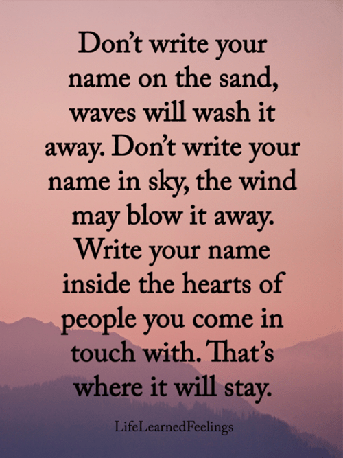 Memes, Waves, and Hearts: Don't write your  name on the sand,  waves will wash it  away. Don't write your  name in sky, the wind  may blow it away.  Write your name  inside the hearts of  people you come in  touch with. That's  where it will stay.  LifeLearnedFeelings
