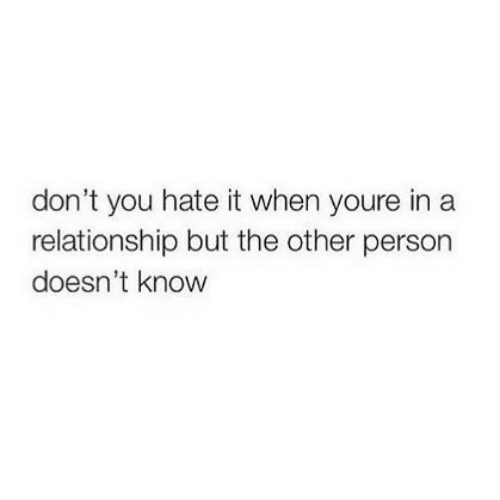 hate: don't you hate it when youre in a  relationship but the other person  doesn't know