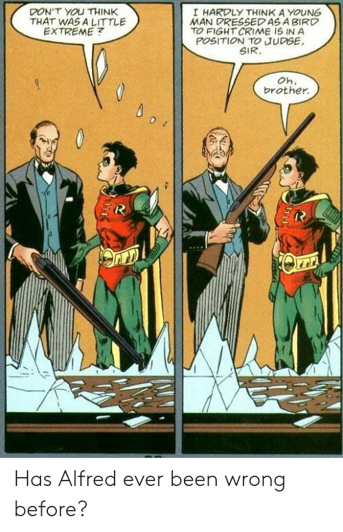 hardly: DON'T YOU THINK  THAT WAS A LITTLE  EXTREME  I HARDLY THINK A YOUNG  MAN DRESSEDAS A BIRD  TO FIGHT CRIME IS IN A  POSITION TO JUDGE  SIR.  Oh.  brother Has Alfred ever been wrong before?