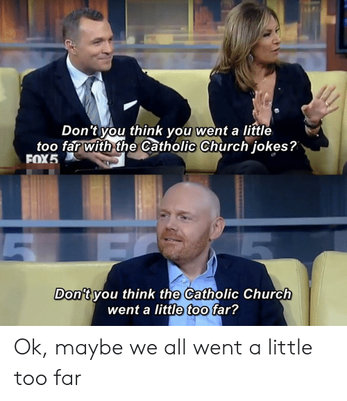 Catholic: Don't you think you went a little  too far with the Catholic Church jokes?  FOX5  Don't you think the Catholic Church  went a little too far? Ok, maybe we all went a little too far