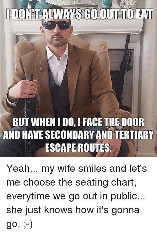 but when i do: DON'TALWAYS GO OUT TO EAT  BUT WHEN I DO, I FACE THE DOOR  AND HAVE SECONDARY AND TERTIARY  ESCAPE ROUTES Yeah... my wife smiles and let's me choose the seating chart, everytime we go out in public... she just knows how it's gonna go. ;-)