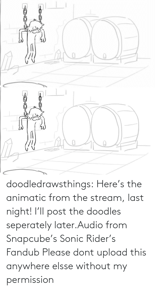 Without: doodledrawsthings: Here's the animatic from the stream, last night! I'll post the doodles seperately later.Audio from Snapcube's Sonic Rider's Fandub Please dont upload this anywhere elsse without my permission
