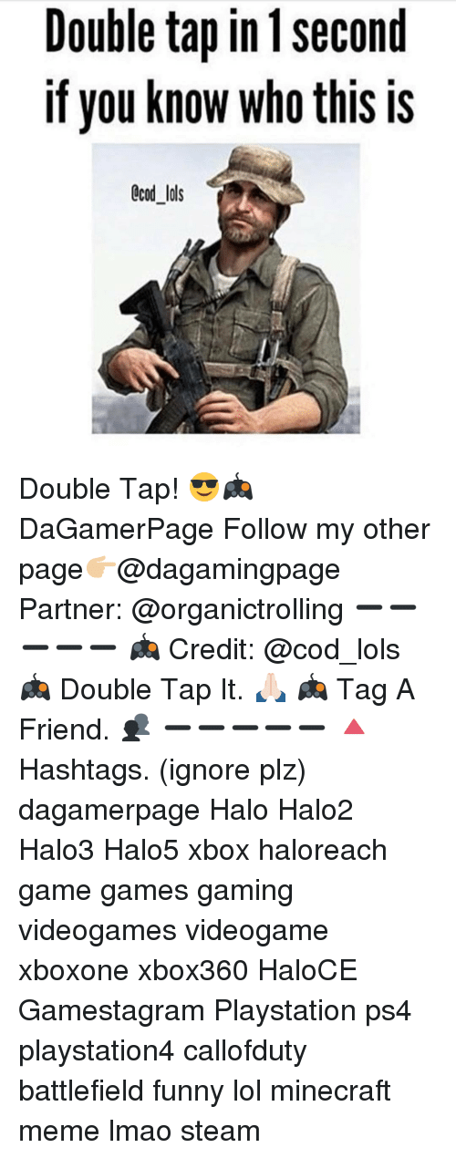 Minecraft Meme: Double tap in 1 second  If you know who this is  CCOd lols Double Tap! 😎🎮 DaGamerPage Follow my other page👉🏼@dagamingpage Partner: @organictrolling ➖➖➖➖➖ 🎮 Credit: @cod_lols 🎮 Double Tap It. 🙏🏻 🎮 Tag A Friend. 👥 ➖➖➖➖➖ 🔺Hashtags. (ignore plz) dagamerpage Halo Halo2 Halo3 Halo5 xbox haloreach game games gaming videogames videogame xboxone xbox360 HaloCE Gamestagram Playstation ps4 playstation4 callofduty battlefield funny lol minecraft meme lmao steam