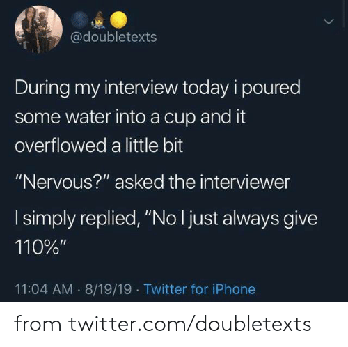 """Dank, Iphone, and Twitter: @doubletexts  During my interview today i poured  some water into a cup and it  overflowed a little bit  """"Nervous?"""" asked the interviewer  I simply replied, """"No I just always give  110%""""  11:04 AM 8/19/19 Twitter for iPhone from twitter.com/doubletexts"""