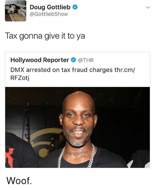 woofing: Doug Gottlieb  @GottliebShow  Tax gonna give it to ya  Hollywood Reporter @THR  DMX arrested on tax fraud charges thr.cm/  RFZotj Woof.