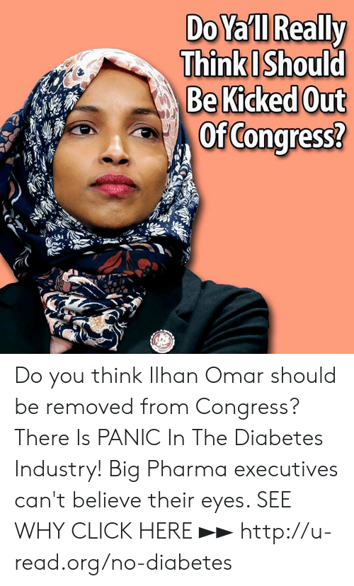 Click, Memes, and Diabetes: DoYa'll Really  Think Should  BeKicked Out  OfCongress? Do you think Ilhan Omar should be removed from Congress?  There Is PANIC In The Diabetes Industry! Big Pharma executives can't believe their eyes. SEE WHY CLICK HERE ►► http://u-read.org/no-diabetes