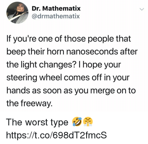 Soon..., The Worst, and Hope: Dr. Mathematix  @drmathematix  If you're one of those people that  beep their horn nanoseconds after  the light changes? l hope your  steering wheel comes off in your  hands as soon as you merge on to  the freeway. The worst type 🤣😤 https://t.co/698dT2fmcS