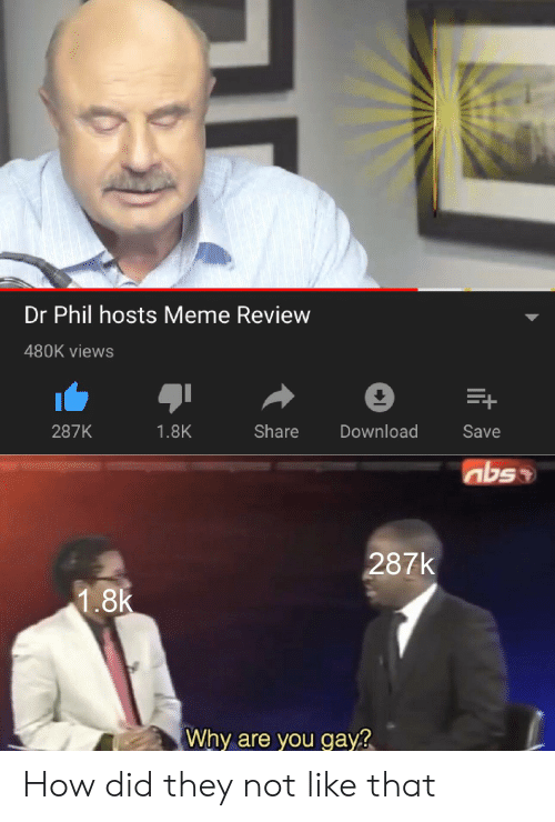 Meme, How, and Dr Phil: Dr Phil hosts Meme Review  480K views  E+  Share  Download  287K  1.8K  Save  287k  1.8k  Why are you gay? How did they not like that