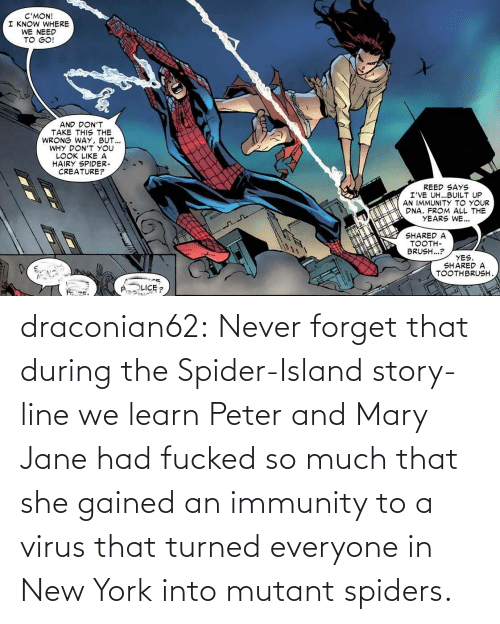 New York: draconian62:  Never forget that during the Spider-Island story-line we learn Peter and Mary Jane had fucked so much that she gained an immunity to a virus that turned everyone in New York into mutant spiders.