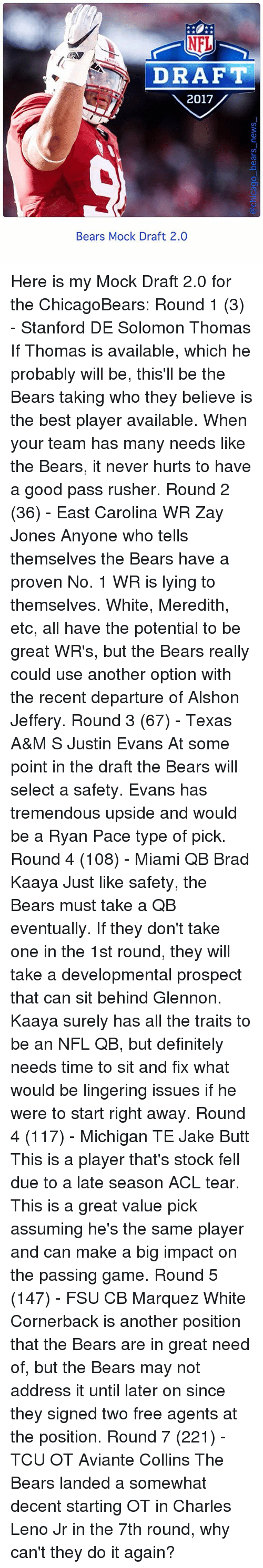 Butt, Definitely, and Do It Again: DRAFT  2017  Bears Mock Draft 2.0 Here is my Mock Draft 2.0 for the ChicagoBears: Round 1 (3) - Stanford DE Solomon Thomas If Thomas is available, which he probably will be, this'll be the Bears taking who they believe is the best player available. When your team has many needs like the Bears, it never hurts to have a good pass rusher. Round 2 (36) - East Carolina WR Zay Jones Anyone who tells themselves the Bears have a proven No. 1 WR is lying to themselves. White, Meredith, etc, all have the potential to be great WR's, but the Bears really could use another option with the recent departure of Alshon Jeffery. Round 3 (67) - Texas A&M S Justin Evans At some point in the draft the Bears will select a safety. Evans has tremendous upside and would be a Ryan Pace type of pick. Round 4 (108) - Miami QB Brad Kaaya Just like safety, the Bears must take a QB eventually. If they don't take one in the 1st round, they will take a developmental prospect that can sit behind Glennon. Kaaya surely has all the traits to be an NFL QB, but definitely needs time to sit and fix what would be lingering issues if he were to start right away. Round 4 (117) - Michigan TE Jake Butt This is a player that's stock fell due to a late season ACL tear. This is a great value pick assuming he's the same player and can make a big impact on the passing game. Round 5 (147) - FSU CB Marquez White Cornerback is another position that the Bears are in great need of, but the Bears may not address it until later on since they signed two free agents at the position. Round 7 (221) - TCU OT Aviante Collins The Bears landed a somewhat decent starting OT in Charles Leno Jr in the 7th round, why can't they do it again?