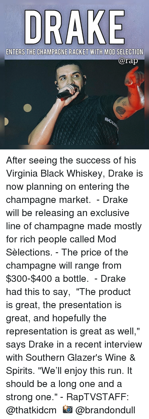 "Drake, Memes, and Rap: DRAKE  ENTERS THE CHAMPAGNE RACKET WITH MOD SELECTION  rap After seeing the success of his Virginia Black Whiskey, Drake is now planning on entering the champagne market. ⁣ -⁣ Drake will be releasing an exclusive line of champagne made mostly for rich people called Mod Sèlections.⁣ -⁣ The price of the champagne will range from $300-$400 a bottle. ⁣ -⁣ Drake had this to say,⁣ ⁣ ""The product is great, the presentation is great, and hopefully the representation is great as well,"" says Drake in a recent interview with Southern Glazer's Wine & Spirits. ""We'll enjoy this run. It should be a long one and a strong one.""⁣ -⁣ RapTVSTAFF: @thatkidcm⁣ 📸 @brandondull"