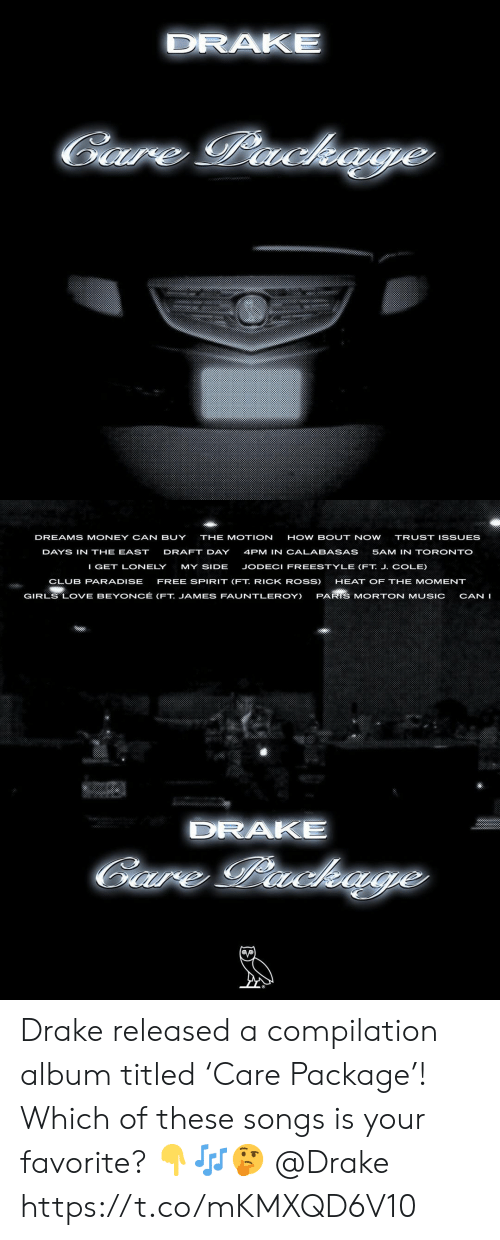 Beyonce: DRAKE  Gare Package   DREAMS MONEY CAN BUY  THE MOTION  HOW BOUT NOW  TRUST ISSUES  DAYS IN THE EAST  DRAFT DAY  4PM IN CALABASAS  5AM IN TORONTO  I GET LONELY  MY SIDE  JODECI FREESTYLE (FT. J. COLE)  CLUB PARADISE  FREE SPIRIT (FT. RICK ROSS)  HEAT OF THE MOMENT  GIRLS LOVE BEYONCÉ (FT. JAMES FAUNTLEROY)  PARIS MORTON MUSIC  CAN I  DRAKE  Gaure Packe Drake released a compilation album titled 'Care Package'! Which of these songs is your favorite? 👇🎶🤔 @Drake https://t.co/mKMXQD6V10