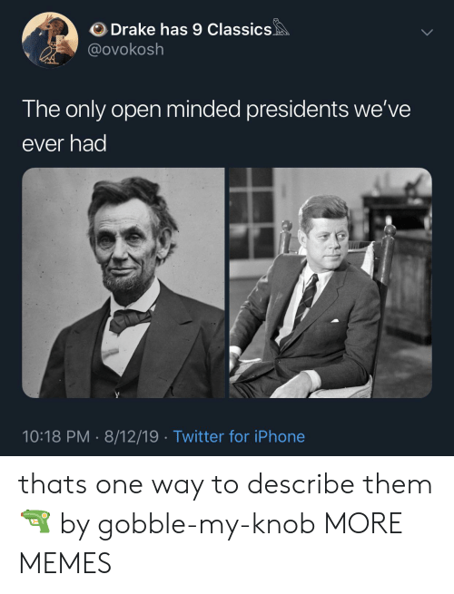 Dank, Drake, and Iphone: Drake has 9 Classics  @ovokosh  The only open minded presidents we've  ever had  10:18 PM 8/12/19 Twitter for iPhone thats one way to describe them 🔫 by gobble-my-knob MORE MEMES