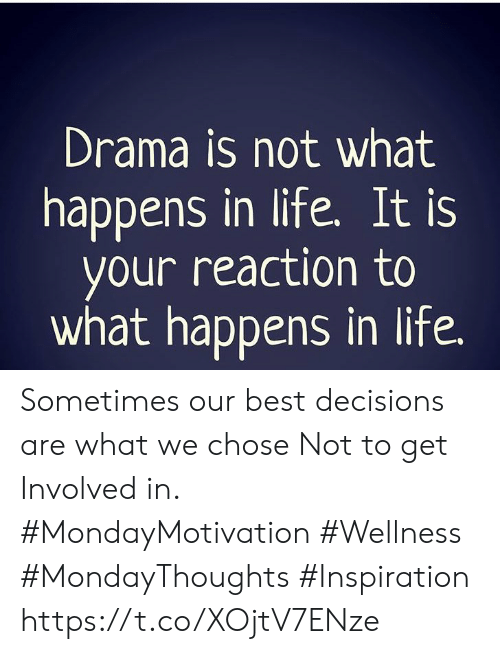 Life, Best, and Decisions: Drama is not what  happens in life. It is  your reaction to  what happens in life. Sometimes our best decisions are what we chose Not to get Involved in.  #MondayMotivation #Wellness #MondayThoughts #Inspiration https://t.co/XOjtV7ENze
