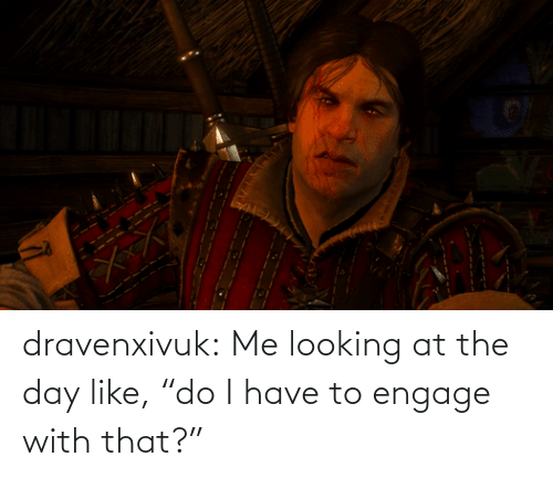 """looking: dravenxivuk:  Me looking at the day like,""""do I have to engage with that?"""""""