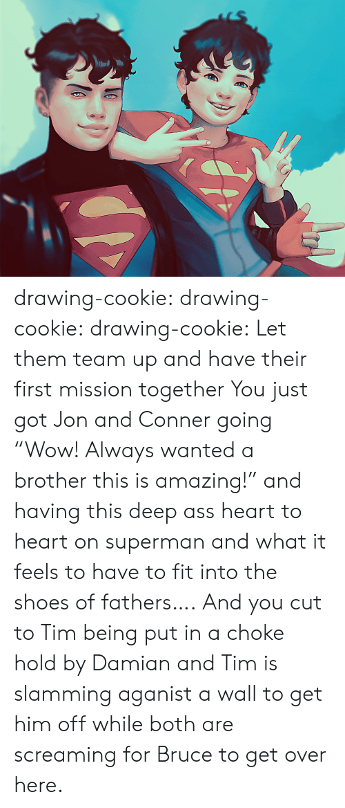 "Ass, Shoes, and Superman: drawing-cookie: drawing-cookie:  drawing-cookie: Let them team up and have their first mission together  You just got Jon and Conner going ""Wow! Always wanted a brother this is amazing!"" and  having this deep ass heart to heart on superman and what it feels to have to fit into the shoes of fathers…. And you cut to Tim being put in a choke hold by Damian and Tim is slamming aganist a wall to get him off while both are screaming for Bruce to get over here."