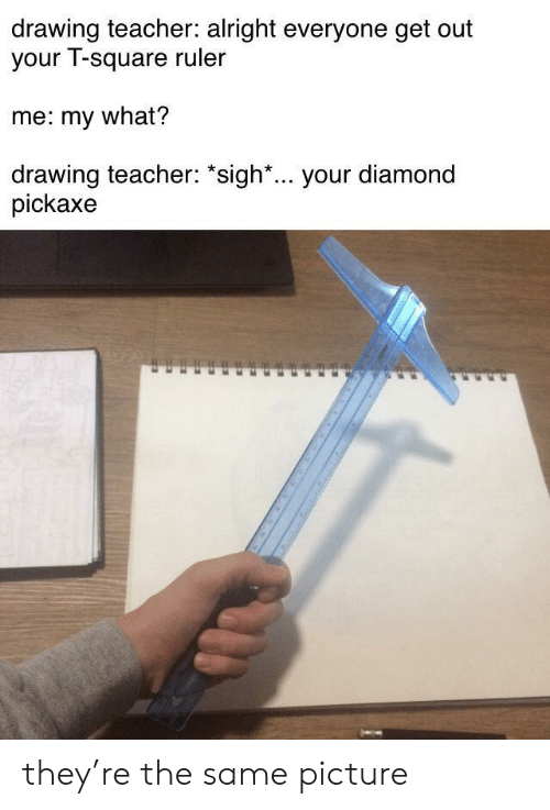 """Diamond: drawing teacher: alright everyone get out  your T-square ruler  me: my what?  drawing teacher: """"sigh*... your diamond  pickaxe they're the same picture"""