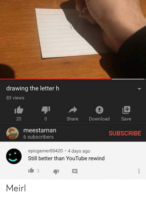 download: drawing the letter h  83 views  +1  Share  Download  20  Save  meestaman  SUBSCRIBE  6 subscribers  epicgamer69420 · 4 days ago  Still better than YouTube rewind  3 Meirl