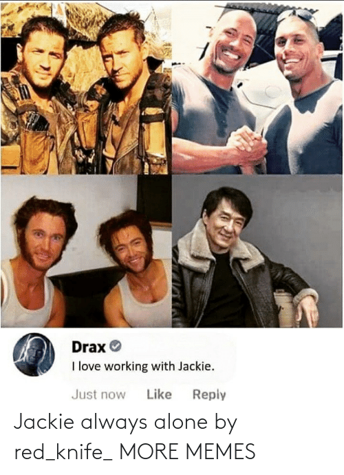 Just Now: Drax O  I love working with Jackie.  Reply  Just now  Like Jackie always alone by red_knife_ MORE MEMES