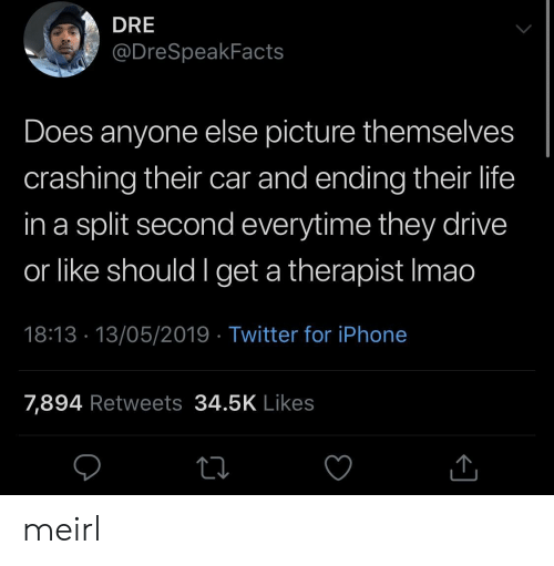 Iphone, Life, and Twitter: DRE  @DreSpeakFacts  Does anyone else picture themselves  crashing their car and ending their life  in a split second everytime they drive  or like should I get a therapist Imao  18:13 13/05/2019 Twitter for iPhone  7,894 Retweets 34.5K Likes meirl