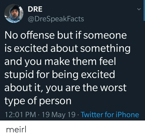 Iphone, The Worst, and Twitter: DRE  @DreSpeakFacts  No offense but if someone  is excited about something  and you make them feel  stupid for being excited  about it, you are the worst  type of person  12:01 PM 19 May 19 Twitter for iPhone meirl