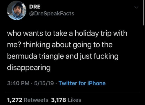 Bermuda Triangle, Dank, and Fucking: DRE  @DreSpeakFacts  who wants to take a holiday trip with  me? thinking about going to the  bermuda triangle and just fucking  disappearing  3:40 PM- 5/15/19 Twitter for iPhone  1,272 Retweets 3,178 Likes