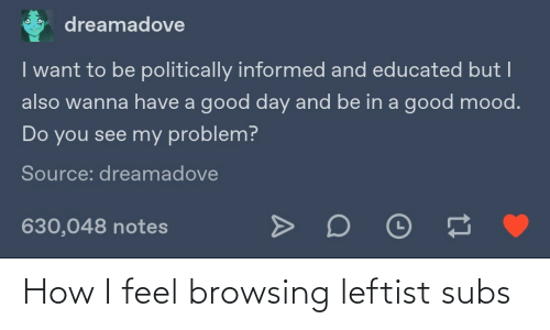 notes: dreamadove  I want to be politically informed and educated but I  also wanna have a good day and be in a good mood.  Do you see my problem?  Source: dreamadove  630,048 notes How I feel browsing leftist subs