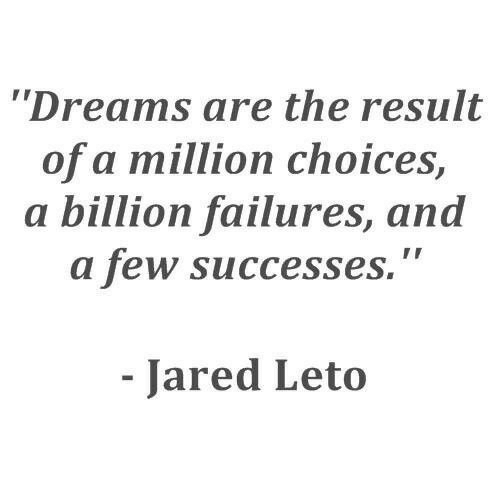 """Jared, Dreams, and Jared Leto: Dreams are the result  of a million choices,  a billion failures, and  a few successes.""""  Jared Leto"""